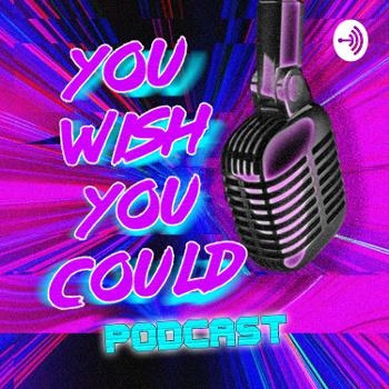 You Wish You Could Podcast