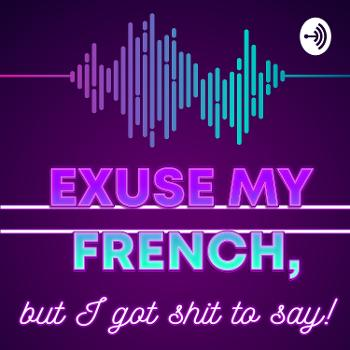 Excuse My French, But I Got Shit To Say!