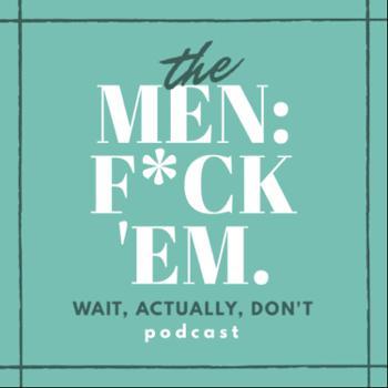 Men: F*ck 'Em. (actually, don't)