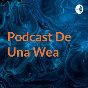 Podcast De Una Wea