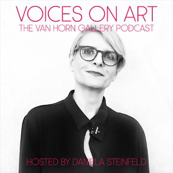 VOICES ON ART - The VAN HORN Gallery Podcast, hosted by Daniela Steinfeld