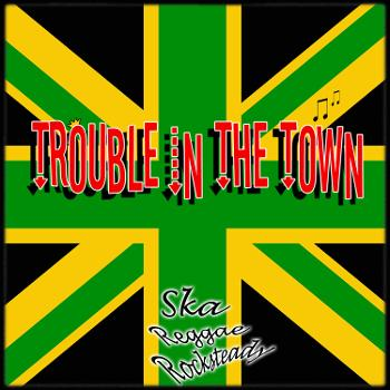 Trouble in the Town - Ska, Rocksteady, Reggae,