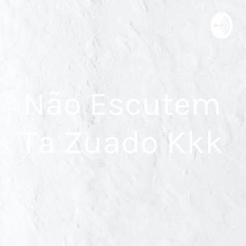 Não Escutem Ta Zuado Kkk