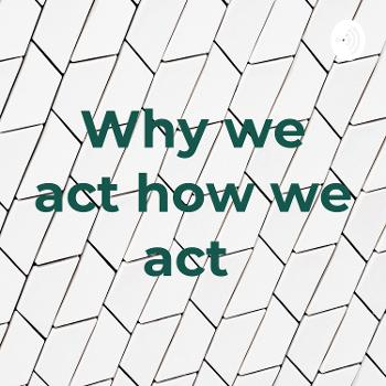 Why we act how we act
