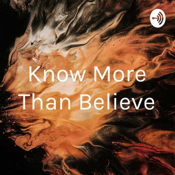Know More Than Believe