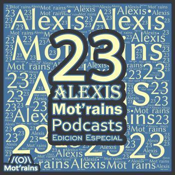 23 Alexis Mot'rains Podcasts Edicion Especial
