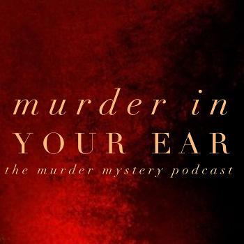Murder In Your Ear-The Murder Mystery Podcast