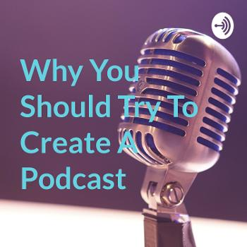 Why You Should Try To Create A Podcast