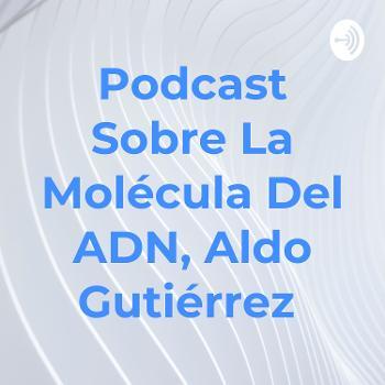 Podcast Sobre La Molécula Del ADN, Aldo Gutiérrez