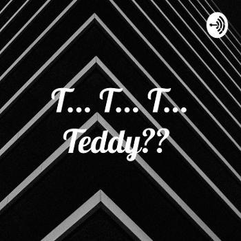 T... T... T... Teddy??