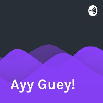 Ayy Guey!