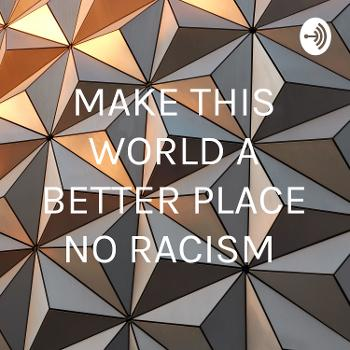 MAKE THIS WORLD A BETTER PLACE NO RACISM