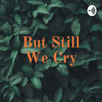 But Still We Cry