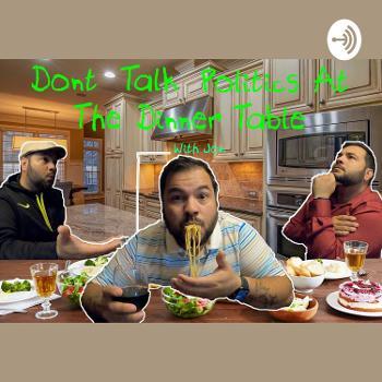 Don't Talk Politics at the Dinner Table - With Jon