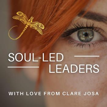 Soul Led Leaders With Clare Josa