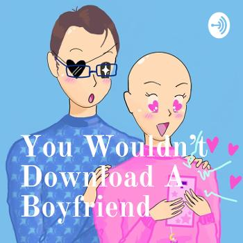 You Wouldn't Download A Boyfriend