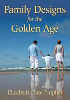 Family Designs for the Golden Age - Elizabeth Clare Prophet