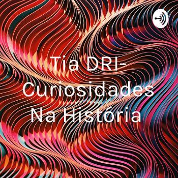 Tia DRI- Curiosidades Na História