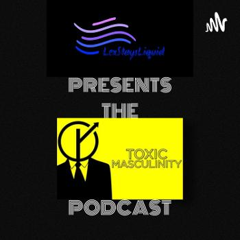 LexStaysLiquid PRESENTS: The Toxic Masculinity Podcast