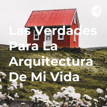 Las Verdades Para La Arquitectura De Mi Vida
