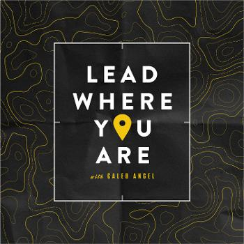 Lead Where You Are with Caleb Angel