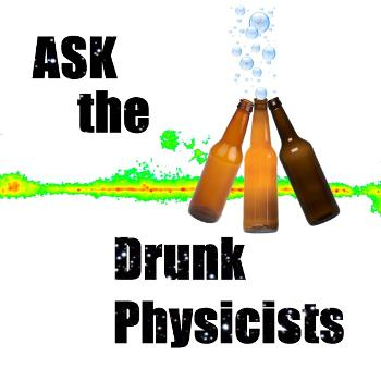 Ask the Drunk Physicists