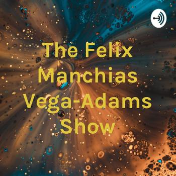 The Felix Manchias Vega-Adams Show