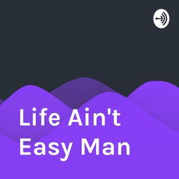Life Ain't Easy Man