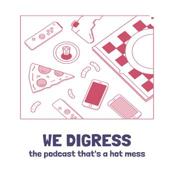 WE DIGRESS - the podcast that's a hot mess