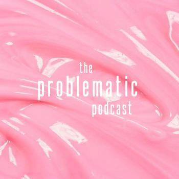 the problematic podcast