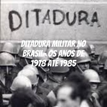 Ditadura Militar no Brasil- os anos de 1978 até 1985