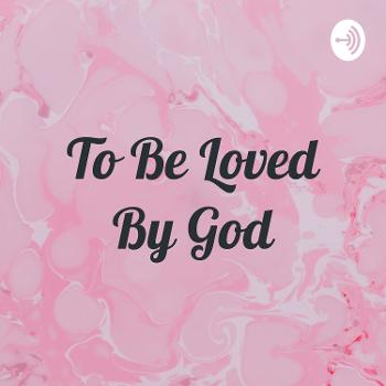 To Be Loved By God