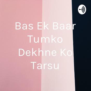 Bas Ek Baar Tumko Dekhne Ko Tarsu