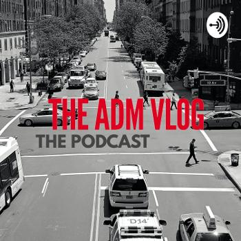 THE ADM VLOG: The Podcast