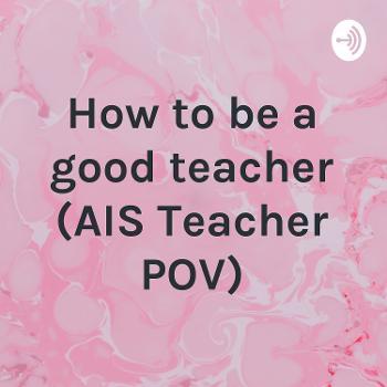 How to be a good teacher (AIS Teacher POV)