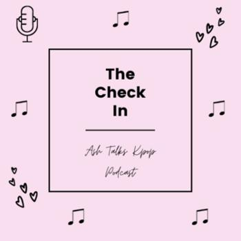 The Check In - The Ash Talks Kpop Podcast