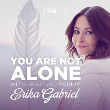 You Are Not Alone w/ Spiritual Medium Erika Gabriel