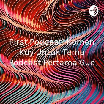 First Podcast! Komen Kuy Untuk Tema Podcast Pertama Gue