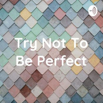 Try Not To Be Perfect