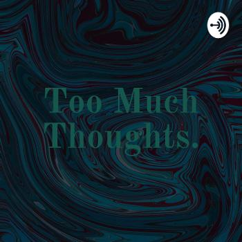 Too Much Thoughts.