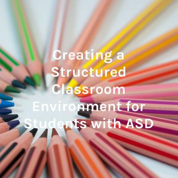 Creating a Structured Classroom Environment for Students with ASD