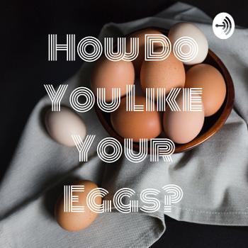 How Do You Like Your Eggs?