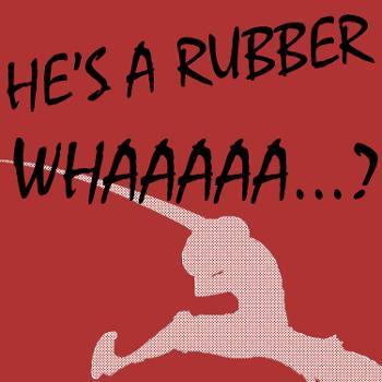 He's A Rubber Whaaaaa?