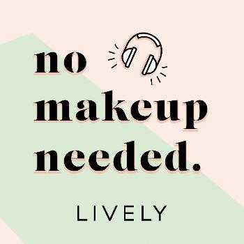 The LIVELY Podcast: No Makeup Needed