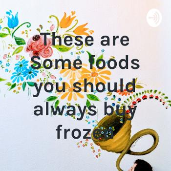 These are Some foods you should always buy frozen