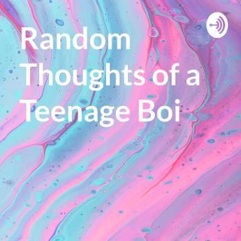 Random Thoughts of a Teenage Boi