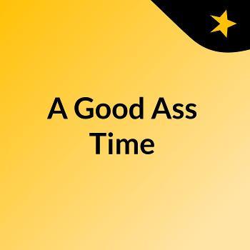 A Good Ass Time
