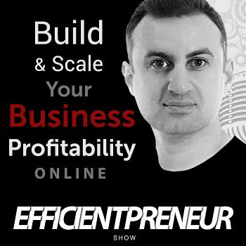 Efficientpreneur Show   Build & Scale Your Business Profitability Online With Less Time, Effort And Cost So You Can Enjoy A Fulfilling Lifestyle