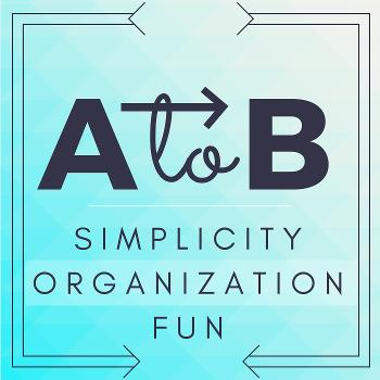 A to B Podcast: Simplicity | Organization | Fun