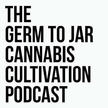 The Germ To Jar Cannabis Cultivation Podcast